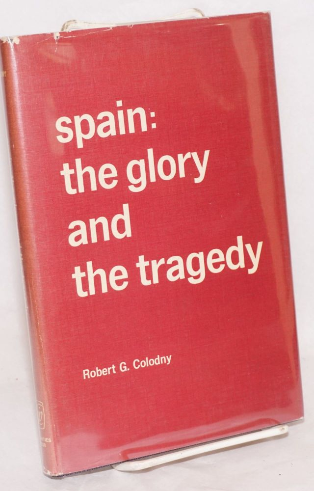 Spain: the glory and the tragedy. Robert G. Colodny.