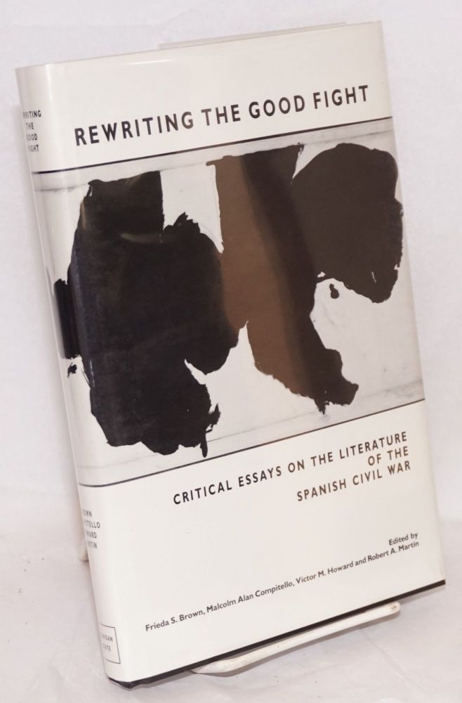 Rewriting the good fight; critical essays on the literature of the Spanish Civil War. Frieda S. Brown, Malcolm Alan Compitello, Victor M. Howard, eds Robert A. Martin.