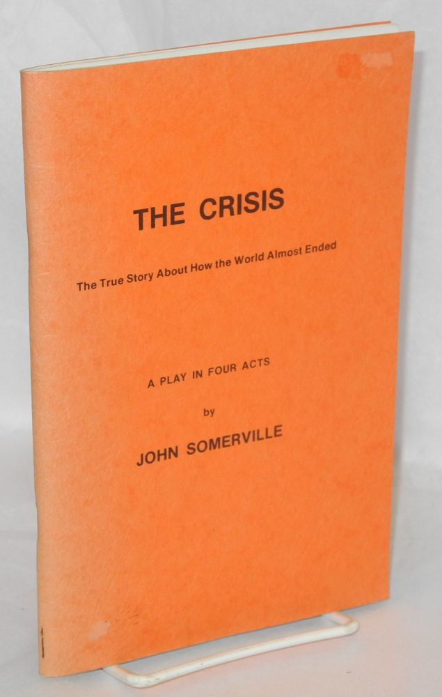 The crisis; the true story about how the world almost ended. A play in four acts. John Somerville.