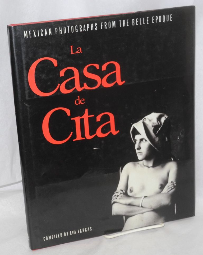 La casa de cita; Mexican photographs from the belle epoque, with an afterword by Colin Osman. Ava Vargas, compiler.