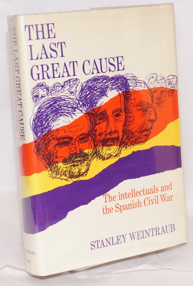 The last great cause; the intellectuals and the Spanish Civil War. Stanley Weintraub.
