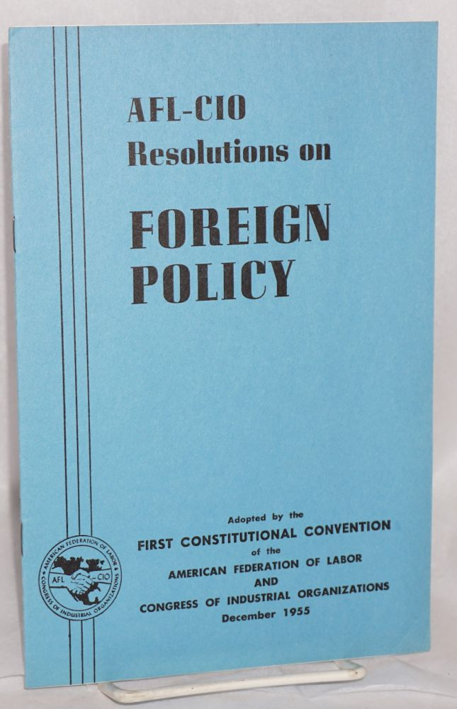 AFL-CIO 1955 convention resolution on foreign policy. Adopted at the first constitutional convention of the American Federation of Labor and Congress of Industrial Organizations at New York City, December 5-8, 1955. American Federation of Labor, Congress of Industrial Organizations.