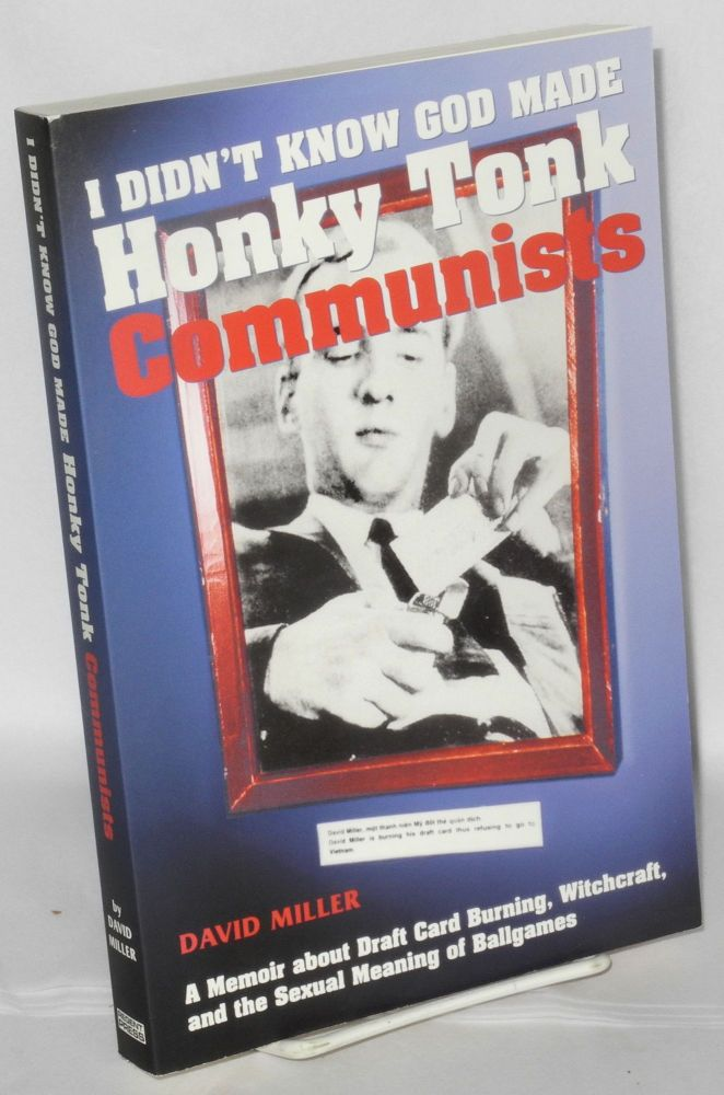 I didn't know God made honky tonk communists. A memoir about draft card burning, witchcraft & the sexual meaning of ballgames. David Miller.