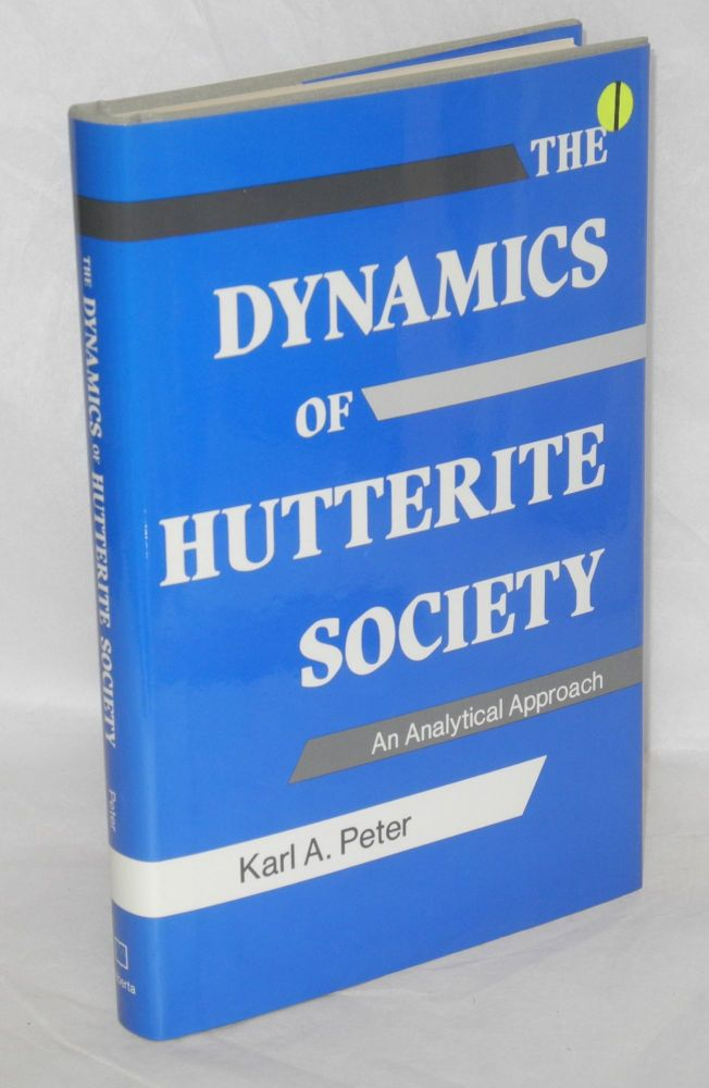The dynamics of Hutterite society; an analytical approach. Karl A. Peter.