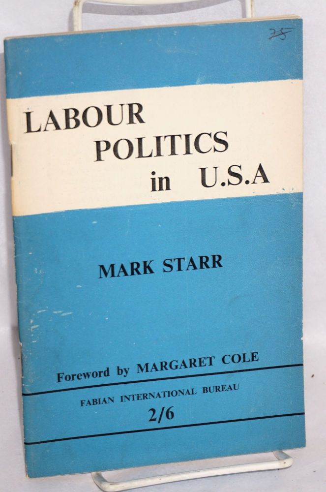 Labour politics in U.S.A. Forword by Margaret Cole. Mark Starr.