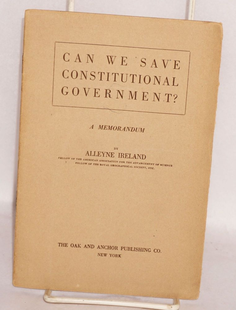 Can we save constitutional government? A memorandum. Alleyne Ireland.