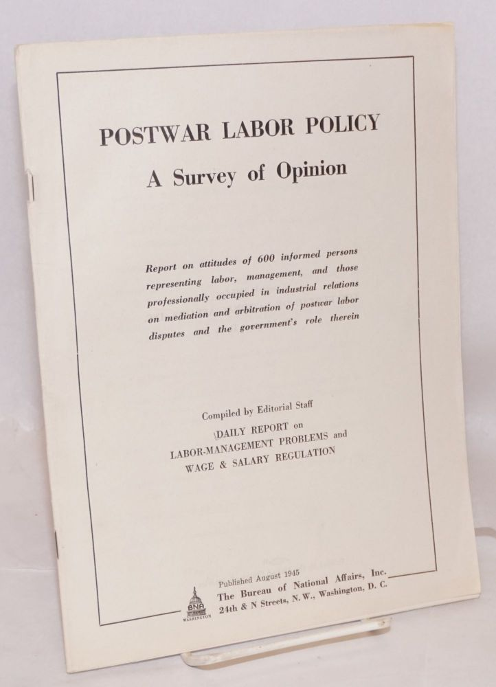 Postwar labor policy; a survey of opinion. Report on attitudes of 600 informed persons representing labor, management, and those professionally occupied in industrial relations on mediation and arbitration of postwar labor disputes and the government's role therein. Salary Regulation, Daily Report on Labor-Management Problems, Wage.