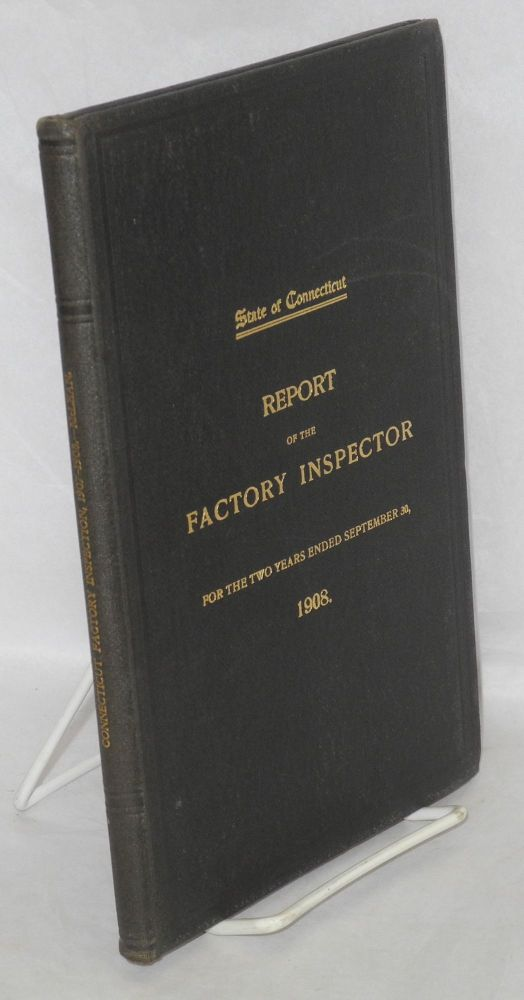 First biennial report of the Factory Inspector to the Governor, for the two years ended September 30, 1908. Connecticut. Factor Inspector.