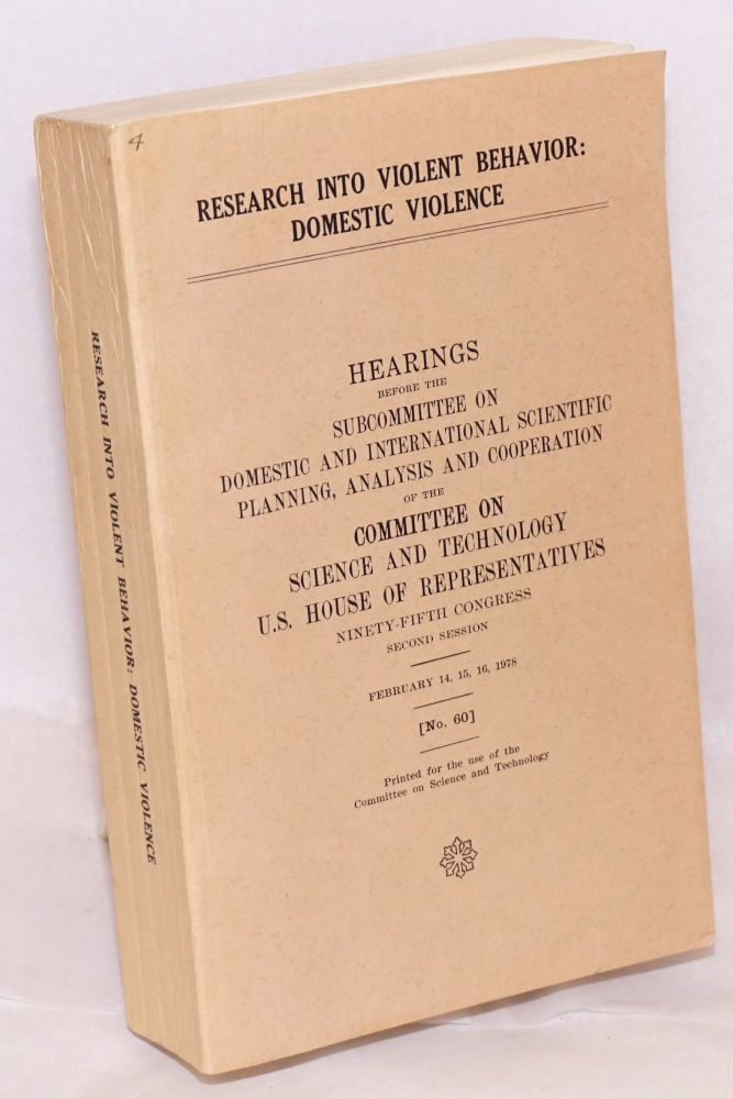 Research into violent behavior: domestic violence. Hearings before the subcommittee on domestic and international scientific planning, analysis and cooperation of the committee on science and technology U. S. house of representatives ninety-fifth congress second session / February 14, 15, 16, 1978 (no. 60) printed for the use of the committee on science and technology. United States. House of representatives.