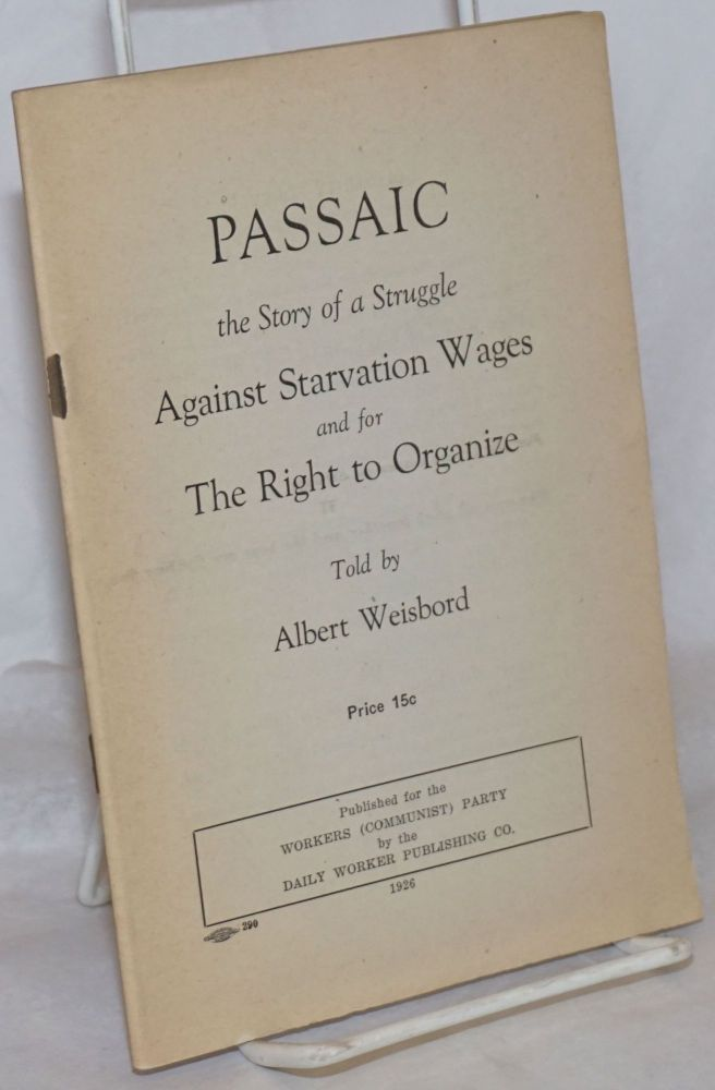 Passaic, the story of a struggle against starvation wages and for the right to organize. Albert Weisbord.