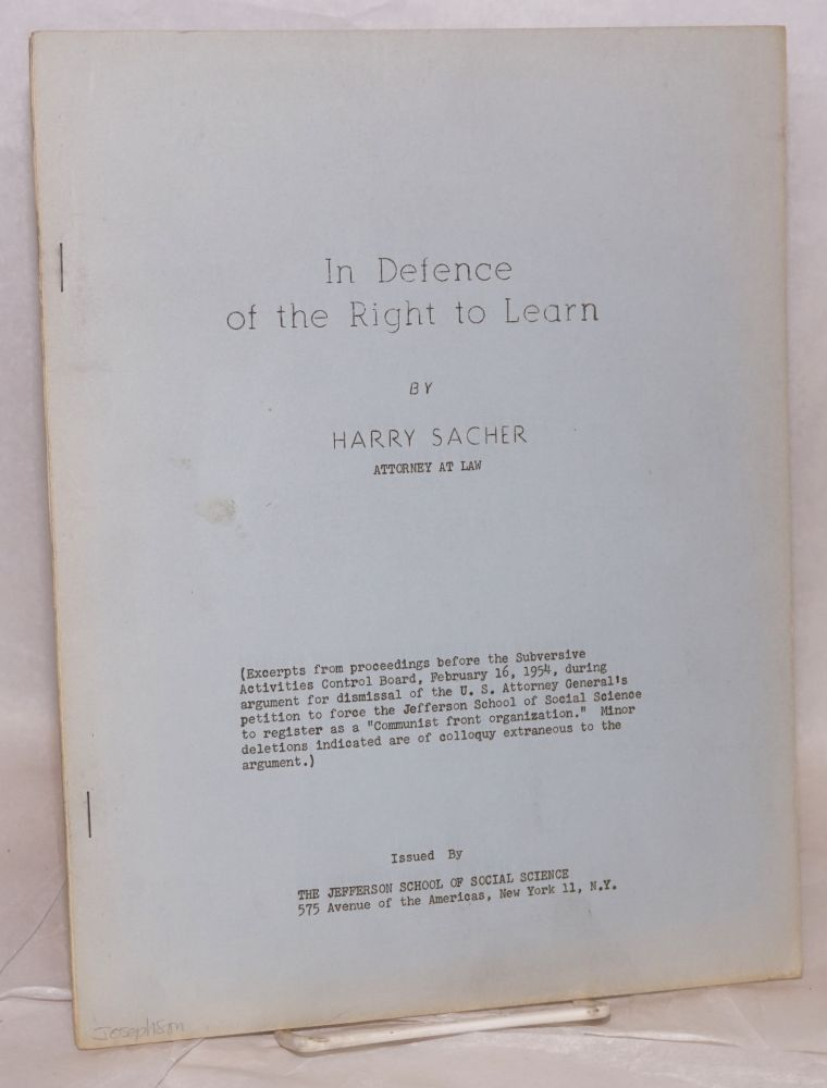 """In defence of the right to learn. (Excerpts from proceedings before the Subversive Activities Control Board, February 16, 1954, during argument for dismissal of the U.S. Attorney General's petition to force the Jefferson School of Social Science to register as a """"Communist front organization."""" Minor deletions indicated are of colloquy extraneous to the argument.). Harry Sacher."""