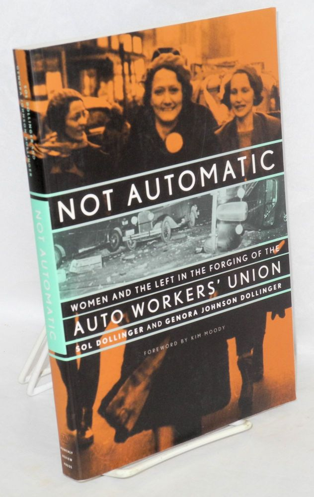 Not automatic; women and the left in the forging of the auto workers' union. Foreword by Kim Moody. Sol Dollinger, Genora Johnson Dollinger.