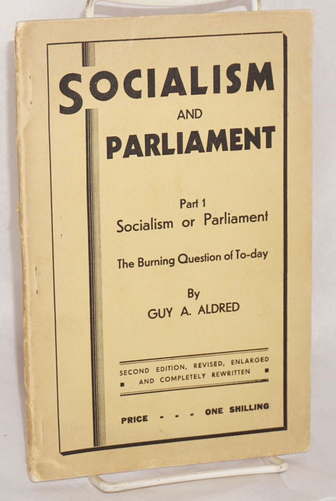 Socialism and parliament. Part 1: Socialism or parliament, the burning question of to-day. Second edition, revised, enlarged and completely rewritten. Guy A. Aldred.