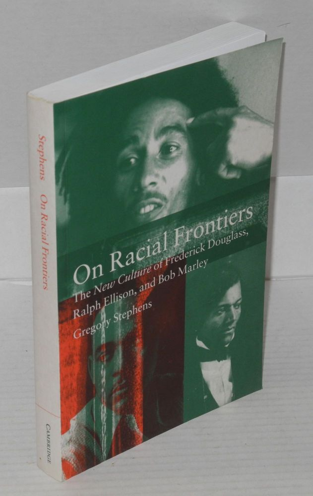 On racial frontiers; the new culture of Frederick Douglass, Ralph Ellison, and Bob Marley. Gregory Stephens.