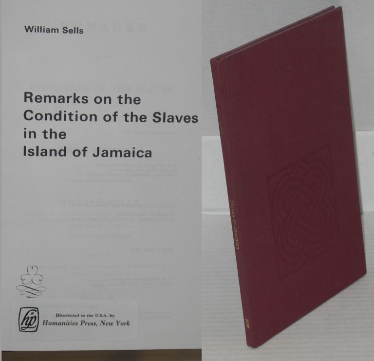 Remarks on the condition of the slaves in the island of Jamaica. William Sells.