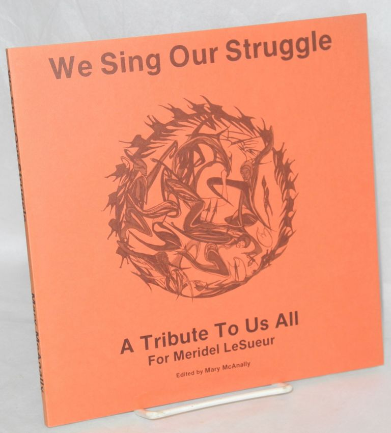"""We sing our struggle,; a tribute to us all for Meridel LeSueur. Edited by Mary McAnally. A tribute to radical writers of the 80's, who carry a firestick passed on from hand to hand, generation to generation; who form a circle dance, a spiral dance; whose company is not exclusive; who invite all to join us; we are legion. In the words of Meridel LeSueur, """"come, let us enter each other."""" Meridel Le Sueur."""