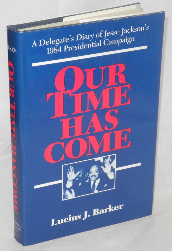 Our time has come; a delegate's diary of Jesse Jackson's 1984 presidential campaign. Lucius J. Barker.