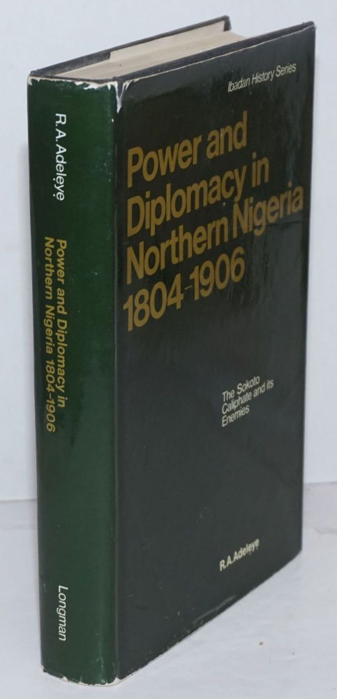Power and diplomacy in Northern Nigeria 1804 - 1906: the Sokoto Caliphate and its enemies. R. A. Adeleye, Ph D.