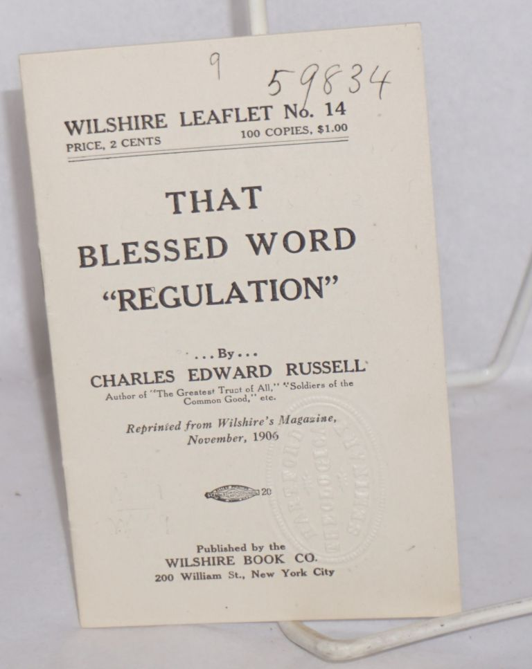 "That blessed word ""regulation"" Reprinted from Wilshire's Magazine, November, 1906. Charles Edward Russell."