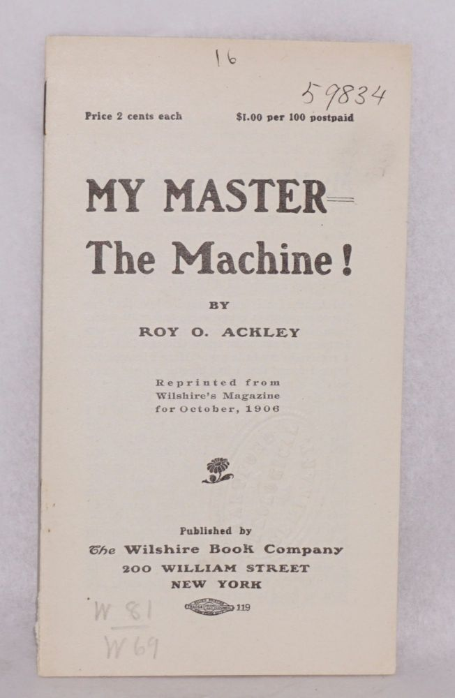 My master the machine! reprinted from Wilshire's Magazine for October, 1906. Roy O. Ackley.