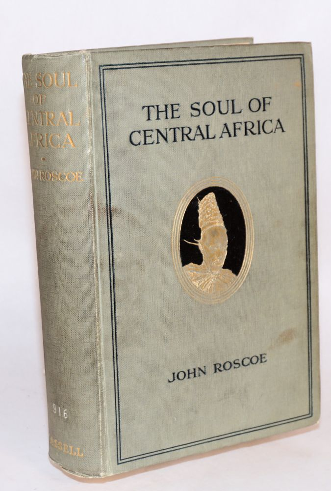 The soul of Central Africa: a general account of the Mackie Ethnological Expedition. John Roscoe.