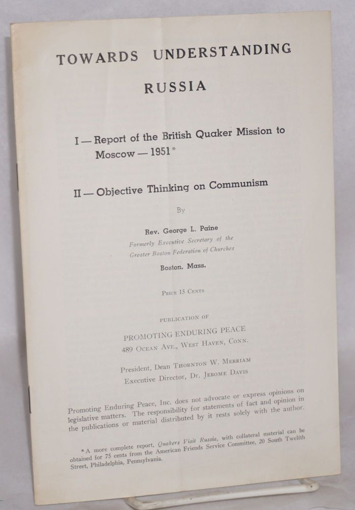 Towards understanding Russia. I. - Report of the British Quaker mission to Moscow, 1951. II. - Objective thinking on Communism. George Paine.
