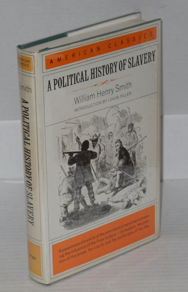 A political history of slavery; being an account of the slavery controversy from the earliest agitations in the eighteenth century to the close of the reconstruction period in America, introduction by Louis Filler. William Henry Smith.