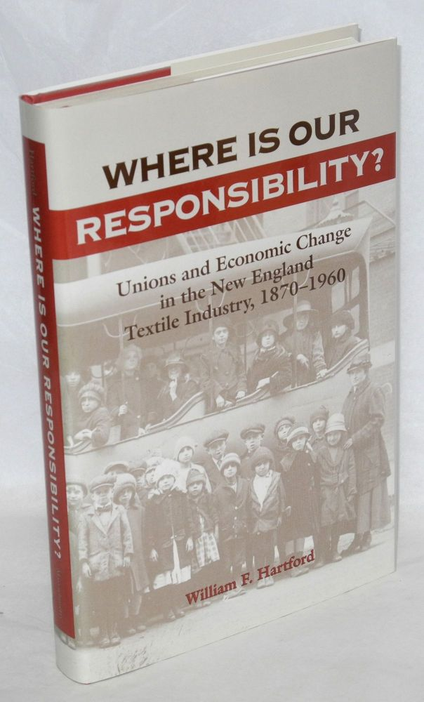Where is our responsibility? Unions and economic change in the New England textile industry, 1870-1960. William F. Hartford.