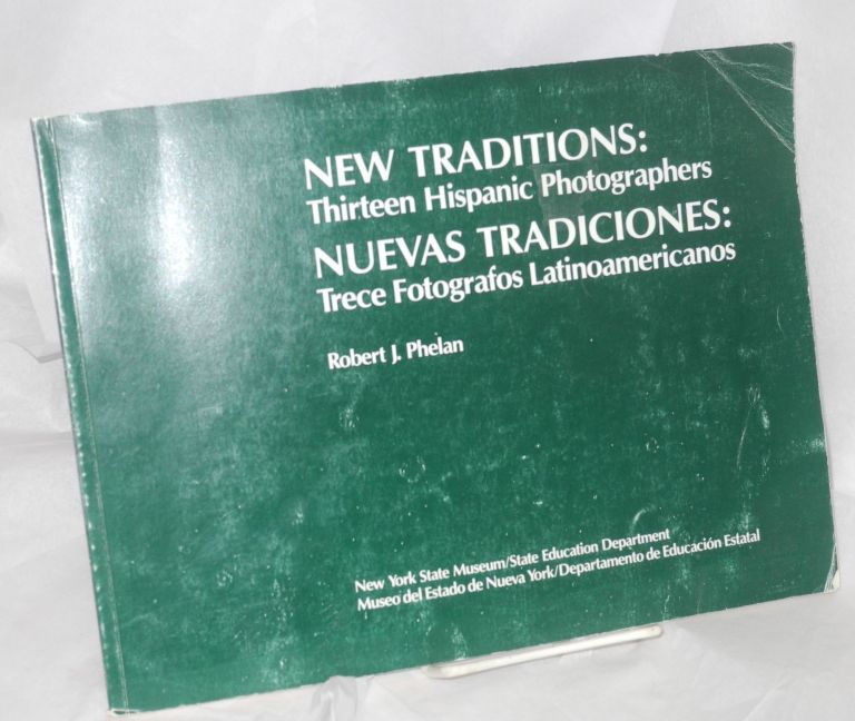 New traditions/nuevas tradiciones: thirteen Hispanic photographers/trece fotografos Latinoamericanos, with an essay by Ricardo Pau-Llosa. Robert J. Phelan.
