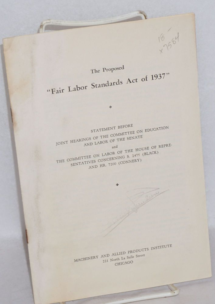 "The proposed ""Fair Labor Standards Act of 1937."" Statement before joint hearings of the Committee on Education and Labor of the Senate and the Committee on Labor of the House of Representatives concerning S. 2475 (Black) and Hr. 7200 (Connery). Machinery, Allied Products Institute."