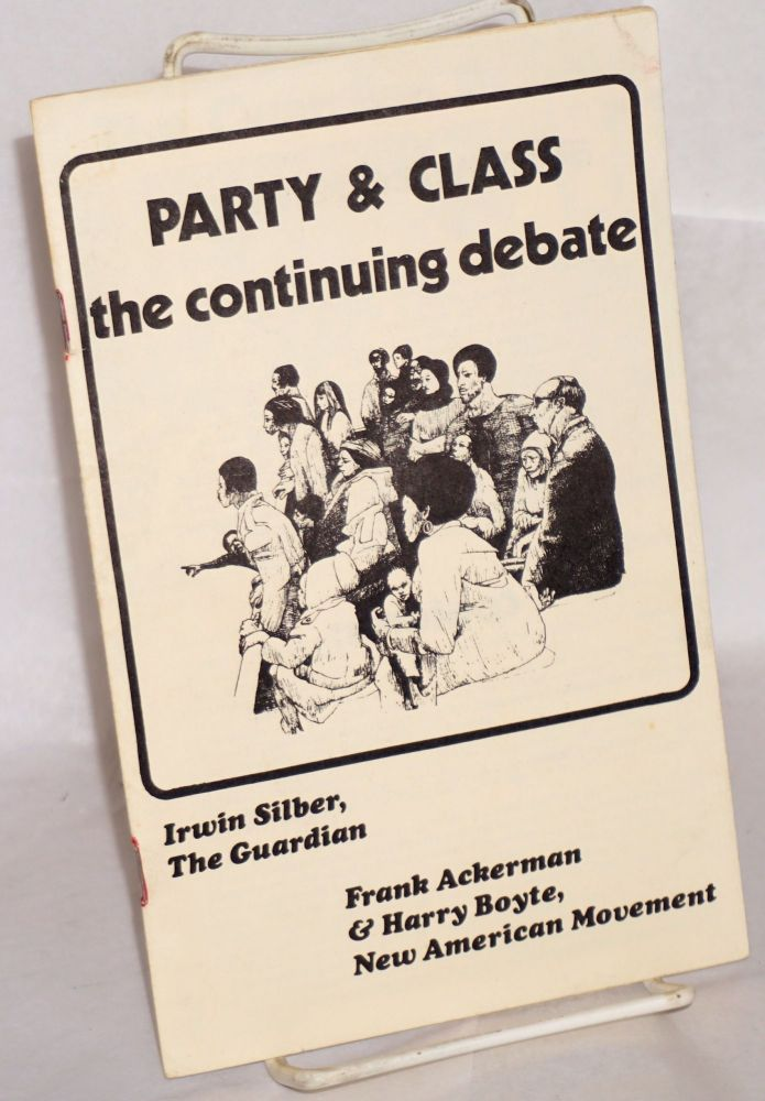 Party & class; the continuing debate. Irwin Silber, Frank Ackerman, Harry Boyte.