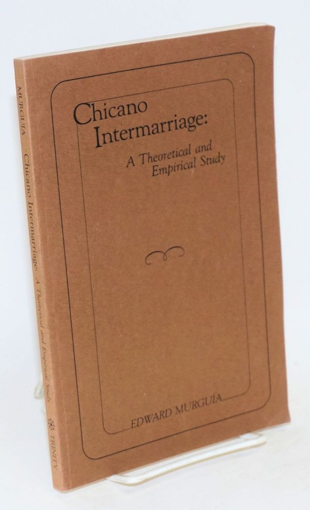 Chicano intermarriage: a theoretical and empirical study. Edward Murguía.