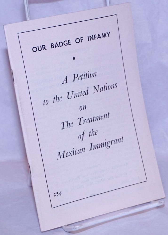 Our badge of infamy: a petition to the United Nations on the treatment of the Mexican immigrant. American Committee for Protection of Foreign Born.