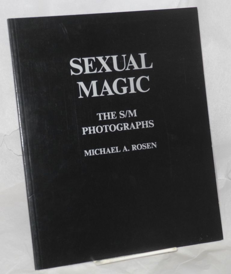 Sexual magic; the S/M photographs, with an introduction by the photographer, text by the participants, and an afterword by Mark I. Chester. Michael A. Rosen.