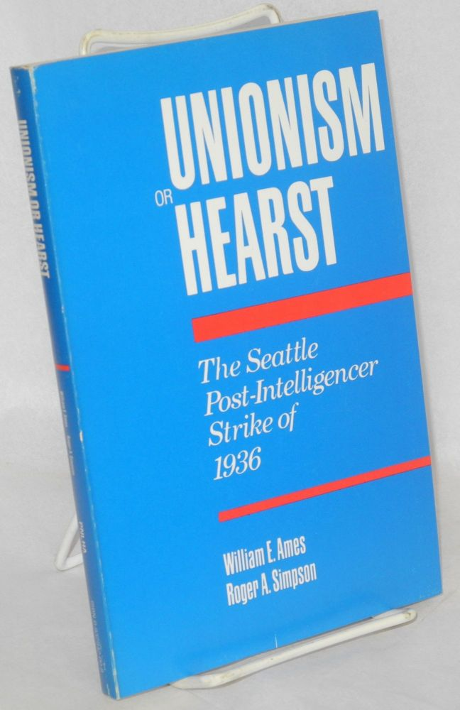 Unionism or Hearst; the Seattle Post-Intelligencer strike of 1936. William E. Ames, Roger A. Simpson.