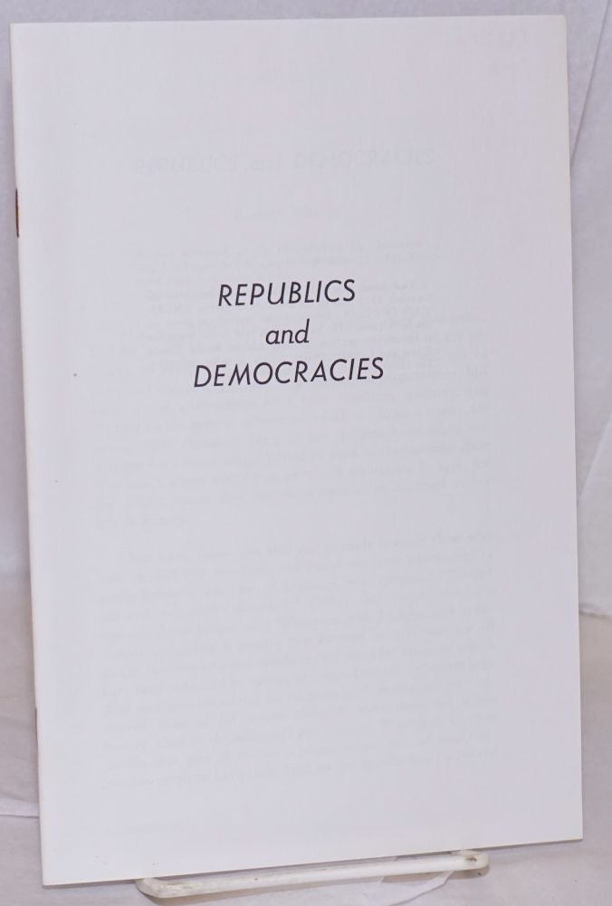 Republics and democracies. As first delivered, at the Constitution Day luncheon of We, The People in Chicago, on September 17, 1961. Robert Welch.
