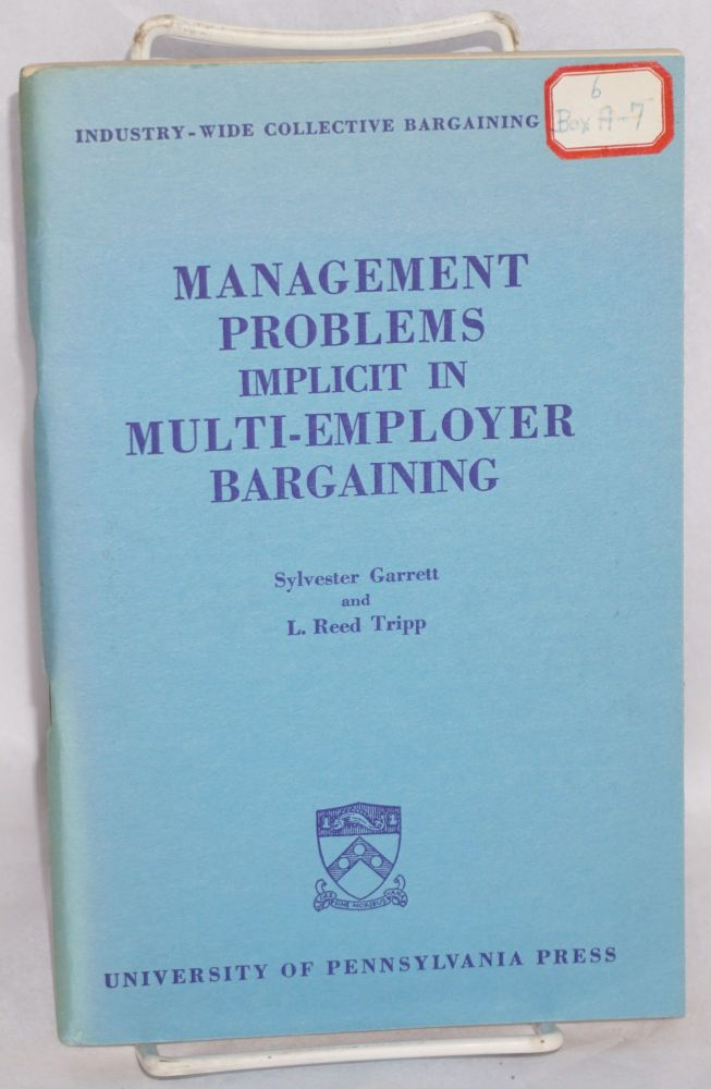 Management problems implicit in multi-employer bargaining. Sylvester Garrett, L. Reed Tripp.