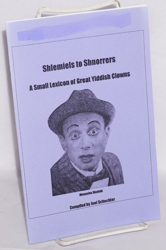 Shlemiels to shnorrers; a small lexicon of great Yiddish clowns. Joel Schechter, comp.