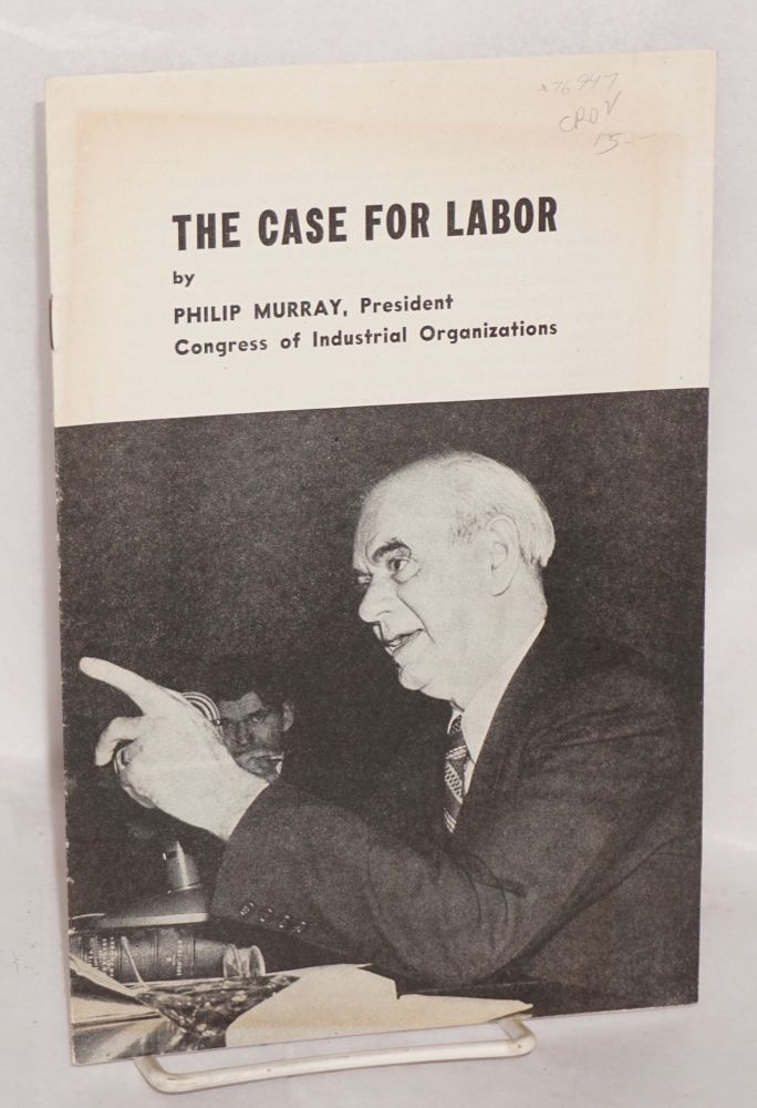 The case for labor. [Summary of testimony presented by Philip Murray to Senate Committee on Labor and Public Welfare on February 19, 1947]. Philip Murray.
