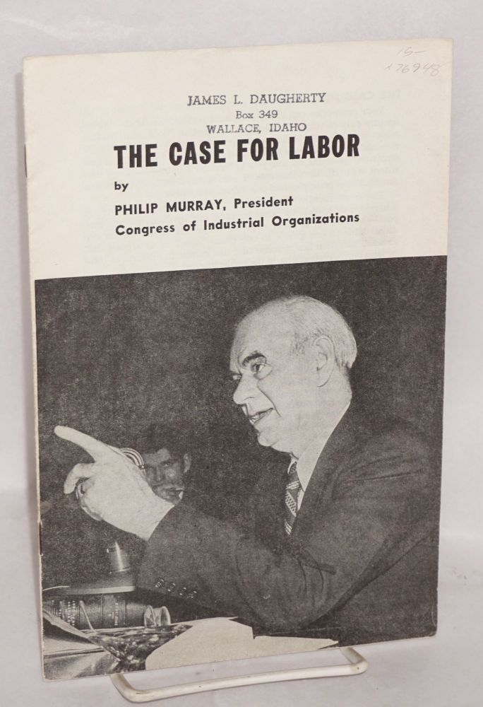 The case for labor. [Summary of testimony presented by Philip Murray to Senate Committee on Labor and Public Welfare on February 19, 1947. Philip Murray.