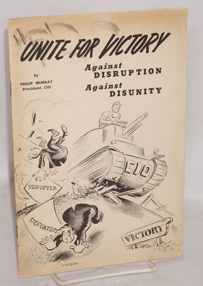 Unite for victory; against disruption, against disunity. Philip Murray.