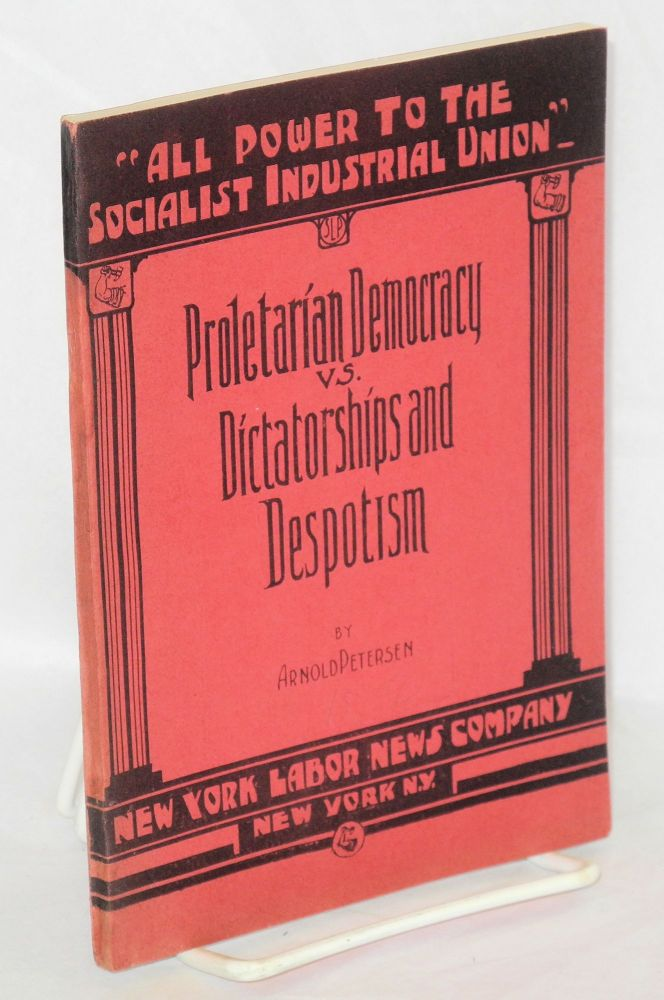Proletarian democracy vs. dictatorships and despotism. An address delivered at the annual De Leon Birthday Celebration, New York City, December 13, 1931. Arnold Petersen.