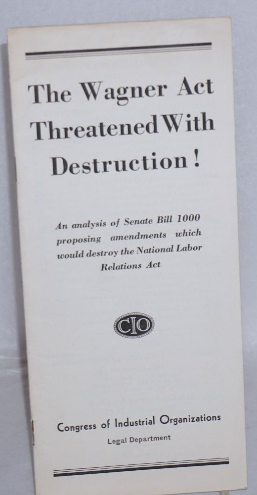 The Wagner Act threatened with destruction! An analysis of Senate Bill 1000 proposing amendments which would destroy the National Labor Relations Act. Congress of Industrial Organizations. Legal Department.