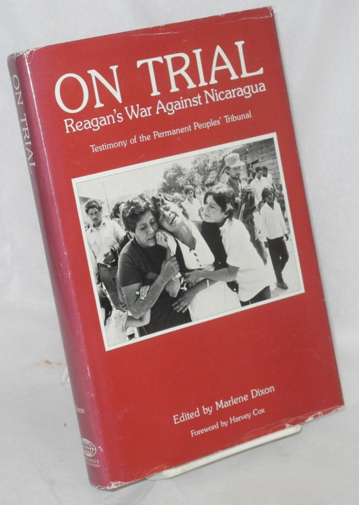 On trial: Reagan's war against Nicaragua. Testimony of the Permanent Peoples; Tribunal. Foreword by Harvey Cox. Marlene Dixon, ed.