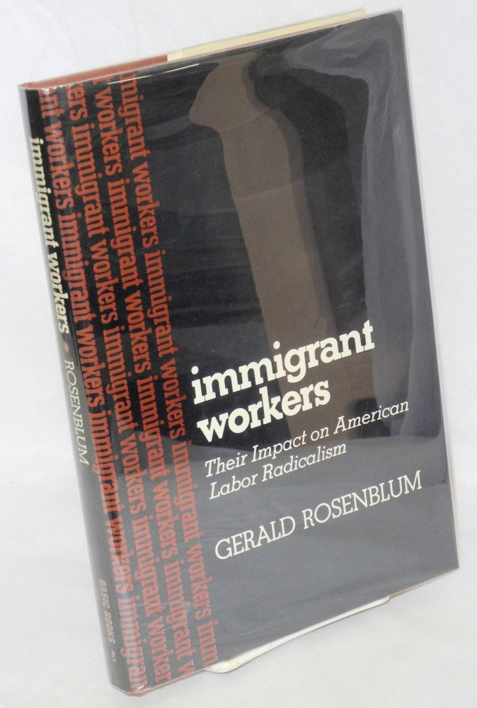 Immigrant workers; their impact on American labor radicalism. Gerald Rosenblum.