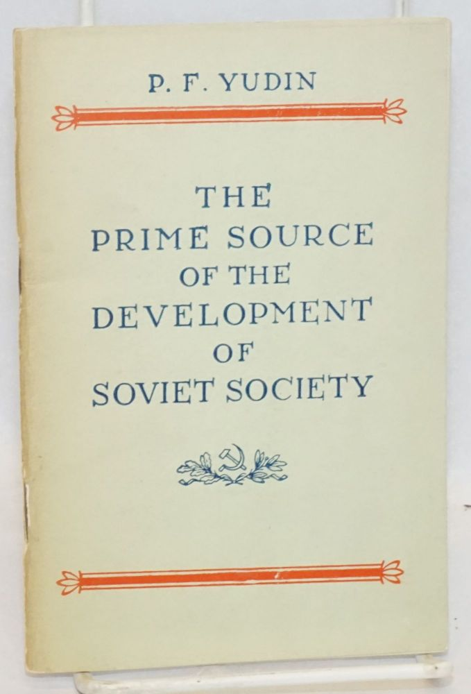The prime source of the development of Soviet society: concerning the complete conformity between the productive forces and the relations of production in the U.S.S.R. P. F. Yudin.