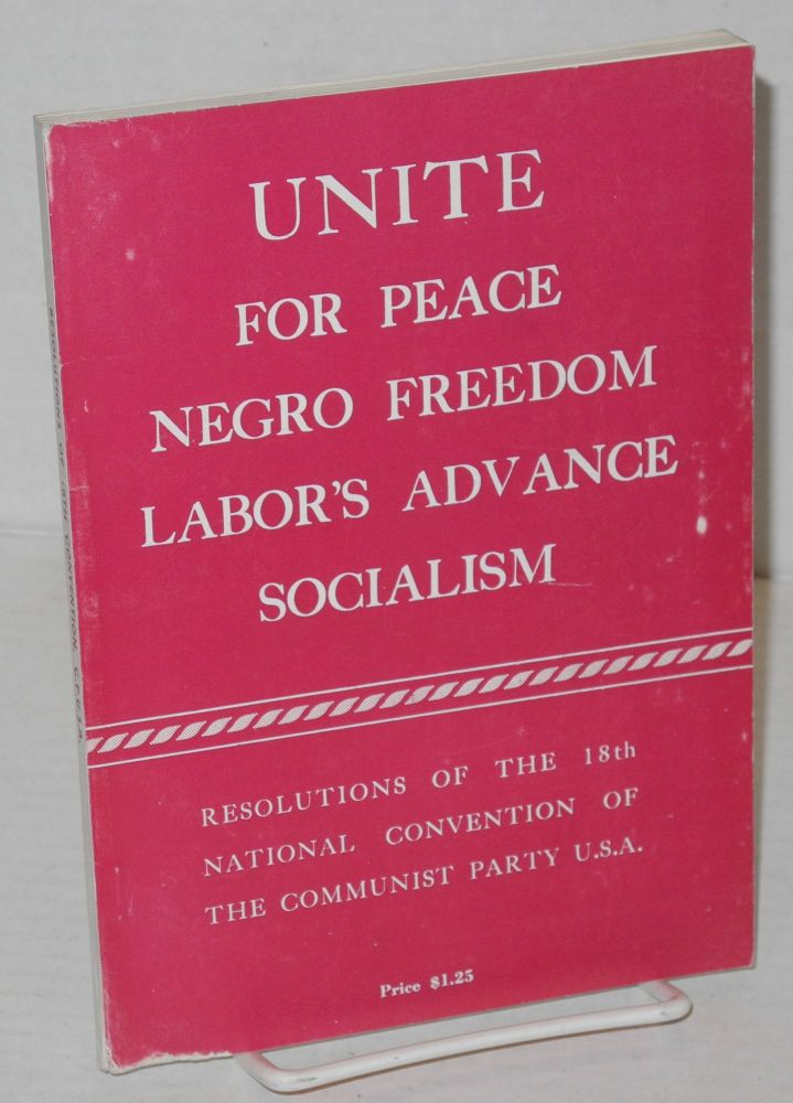 Unite for peace, Negro freedom, labor's advance, socialism. Resolutions of the 18th National Convention of the Communist Party, USA. USA Communist Party.