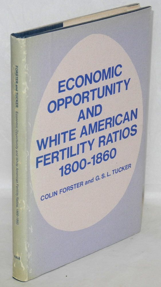 Economic opportunity and white American fertility ratios 1800-1860. With the assistance of Helen Bridge. Colin Forster, G S. L. Tucker.