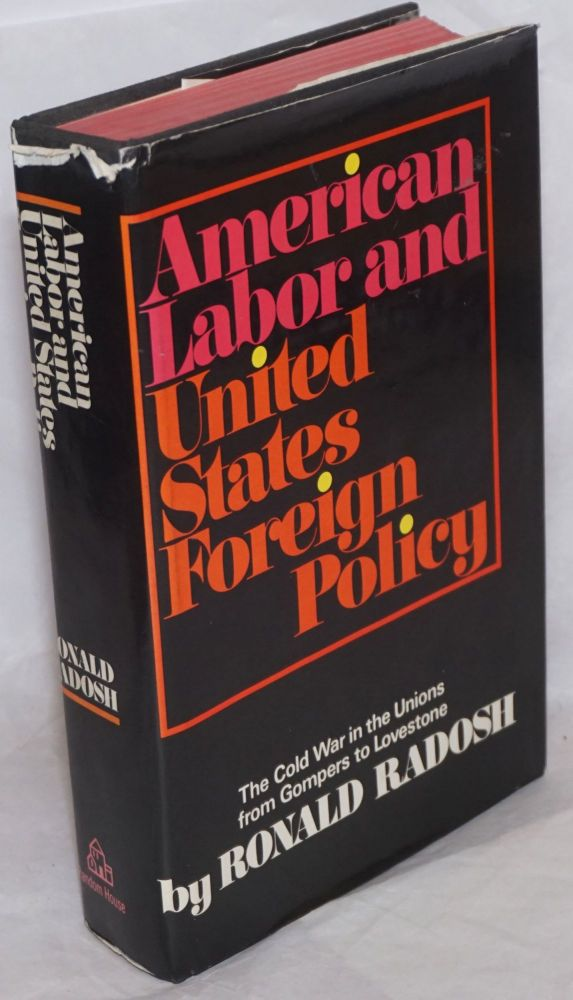 American labor and United States foreign policy. The Cold War in the Unions from Gompers to Lovestone. [sub-title from dj]. Ronald Radosh.