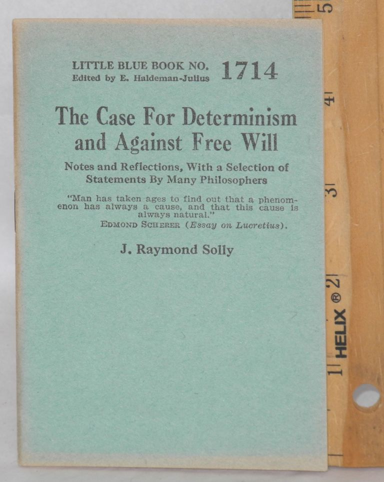 The case for determinism and against free will notes and reflections, with a selection of statements by many philosophers. J. Raymond Solly.